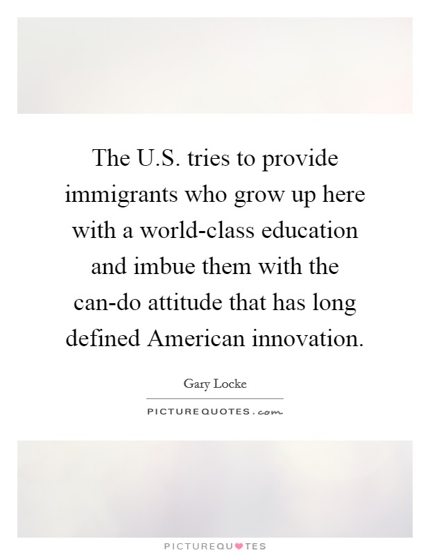 The U.S. tries to provide immigrants who grow up here with a world-class education and imbue them with the can-do attitude that has long defined American innovation Picture Quote #1