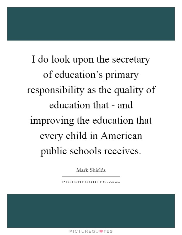 I do look upon the secretary of education's primary responsibility as the quality of education that - and improving the education that every child in American public schools receives Picture Quote #1