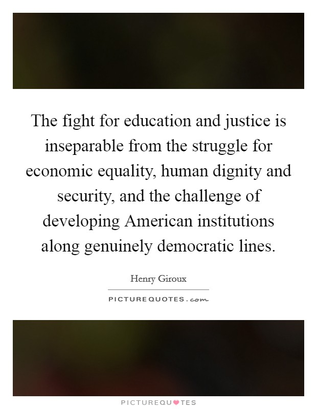 The fight for education and justice is inseparable from the struggle for economic equality, human dignity and security, and the challenge of developing American institutions along genuinely democratic lines Picture Quote #1