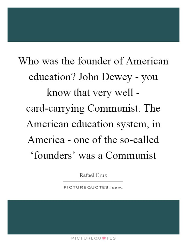 Who was the founder of American education? John Dewey - you know that very well - card-carrying Communist. The American education system, in America - one of the so-called 'founders' was a Communist Picture Quote #1