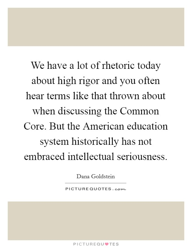 We have a lot of rhetoric today about high rigor and you often hear terms like that thrown about when discussing the Common Core. But the American education system historically has not embraced intellectual seriousness Picture Quote #1