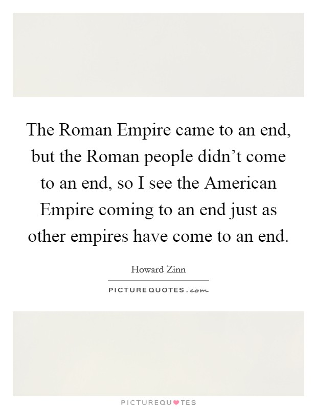The Roman Empire came to an end, but the Roman people didn't come to an end, so I see the American Empire coming to an end just as other empires have come to an end Picture Quote #1