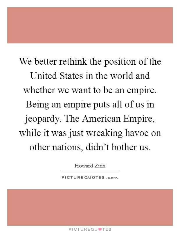 We better rethink the position of the United States in the world and whether we want to be an empire. Being an empire puts all of us in jeopardy. The American Empire, while it was just wreaking havoc on other nations, didn't bother us Picture Quote #1