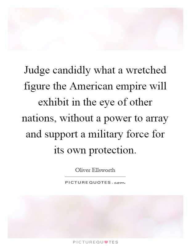 Judge candidly what a wretched figure the American empire will exhibit in the eye of other nations, without a power to array and support a military force for its own protection Picture Quote #1