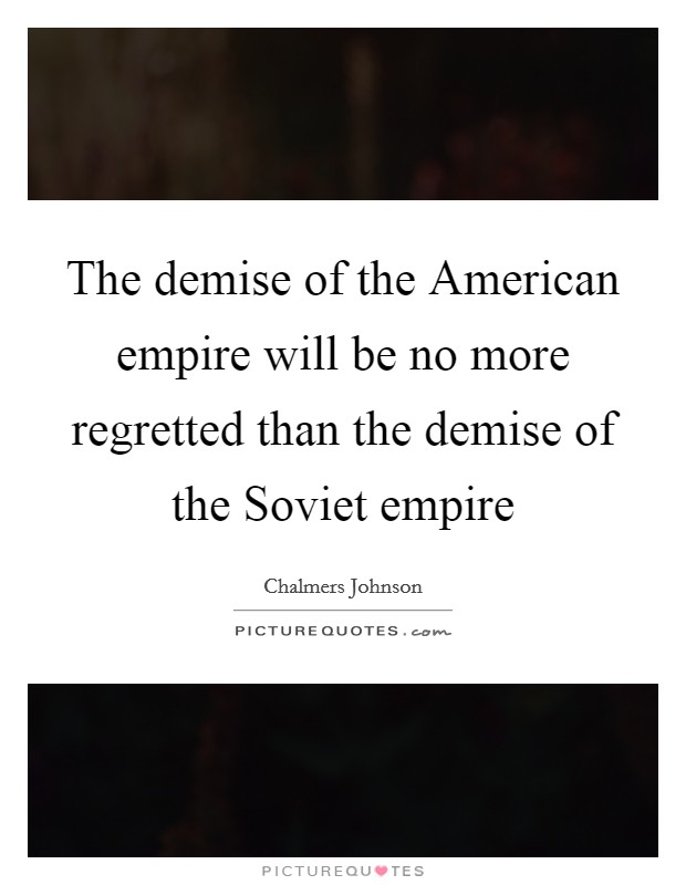 The demise of the American empire will be no more regretted than the demise of the Soviet empire Picture Quote #1