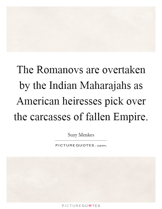 The Romanovs are overtaken by the Indian Maharajahs as American heiresses pick over the carcasses of fallen Empire Picture Quote #1