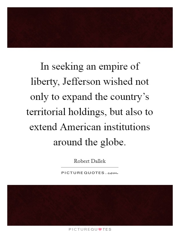 In seeking an empire of liberty, Jefferson wished not only to expand the country's territorial holdings, but also to extend American institutions around the globe Picture Quote #1