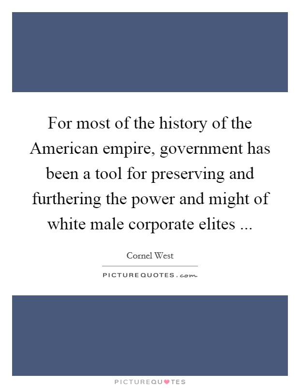 For most of the history of the American empire, government has been a tool for preserving and furthering the power and might of white male corporate elites  Picture Quote #1