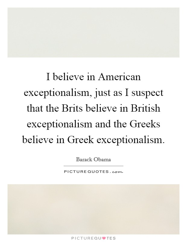 I believe in American exceptionalism, just as I suspect that the Brits believe in British exceptionalism and the Greeks believe in Greek exceptionalism Picture Quote #1
