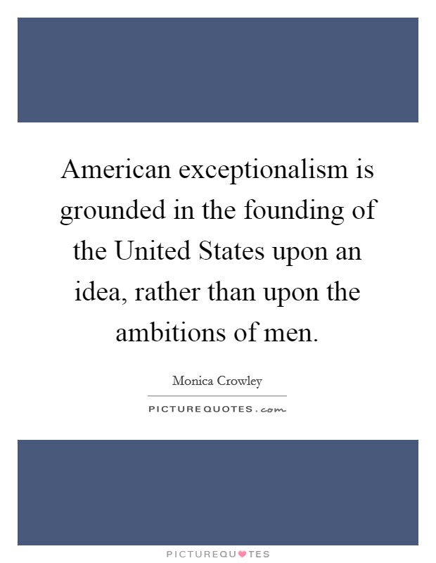 American exceptionalism is grounded in the founding of the United States upon an idea, rather than upon the ambitions of men Picture Quote #1