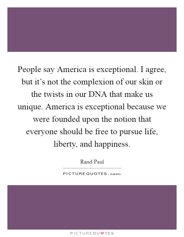 People say America is exceptional. I agree, but it's not the complexion of our skin or the twists in our DNA that make us unique. America is exceptional because we were founded upon the notion that everyone should be free to pursue life, liberty, and happiness Picture Quote #1
