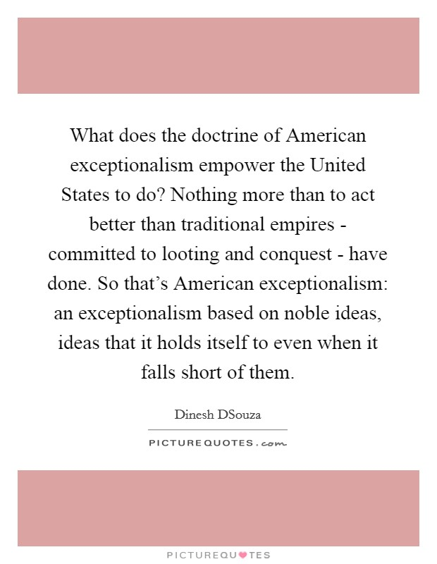 What does the doctrine of American exceptionalism empower the United States to do? Nothing more than to act better than traditional empires - committed to looting and conquest - have done. So that's American exceptionalism: an exceptionalism based on noble ideas, ideas that it holds itself to even when it falls short of them Picture Quote #1