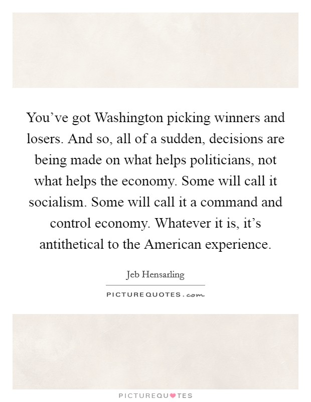 You've got Washington picking winners and losers. And so, all of a sudden, decisions are being made on what helps politicians, not what helps the economy. Some will call it socialism. Some will call it a command and control economy. Whatever it is, it's antithetical to the American experience Picture Quote #1