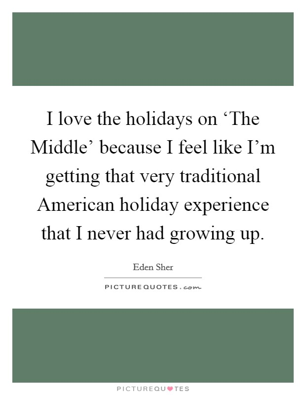 I love the holidays on 'The Middle' because I feel like I'm getting that very traditional American holiday experience that I never had growing up. Picture Quote #1