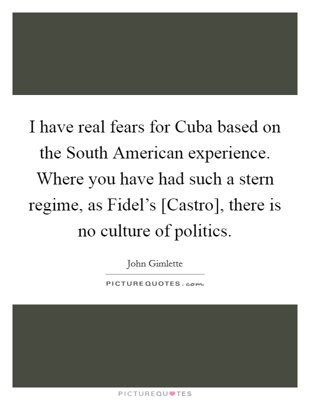 I have real fears for Cuba based on the South American experience. Where you have had such a stern regime, as Fidel's [Castro], there is no culture of politics Picture Quote #1