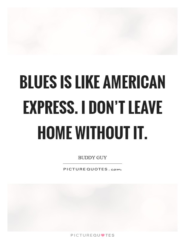 Blues is like American Express. I don't leave home without it Picture Quote #1