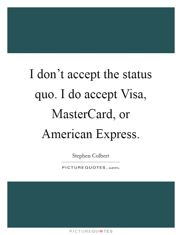 I don't accept the status quo. I do accept Visa, MasterCard, or American Express Picture Quote #1