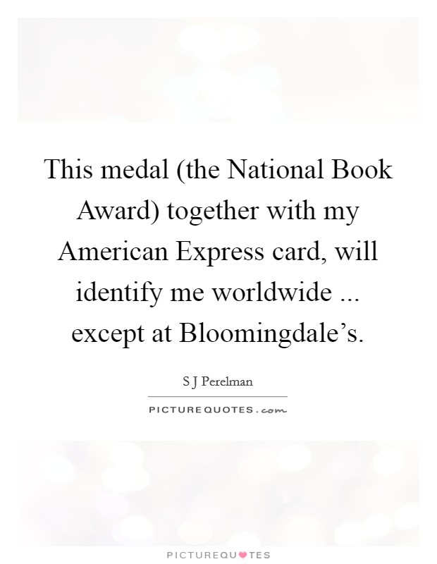 This medal (the National Book Award) together with my American Express card, will identify me worldwide ... except at Bloomingdale's Picture Quote #1