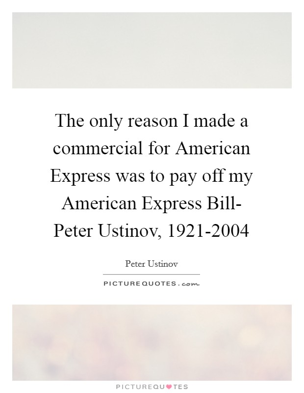 The only reason I made a commercial for American Express was to pay off my American Express Bill- Peter Ustinov, 1921-2004 Picture Quote #1