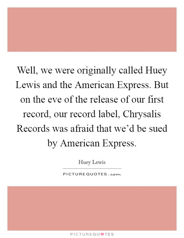 Well, we were originally called Huey Lewis and the American Express. But on the eve of the release of our first record, our record label, Chrysalis Records was afraid that we'd be sued by American Express Picture Quote #1
