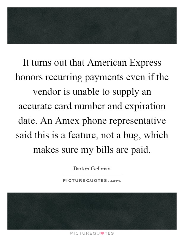 It turns out that American Express honors recurring payments even if the vendor is unable to supply an accurate card number and expiration date. An Amex phone representative said this is a feature, not a bug, which makes sure my bills are paid Picture Quote #1