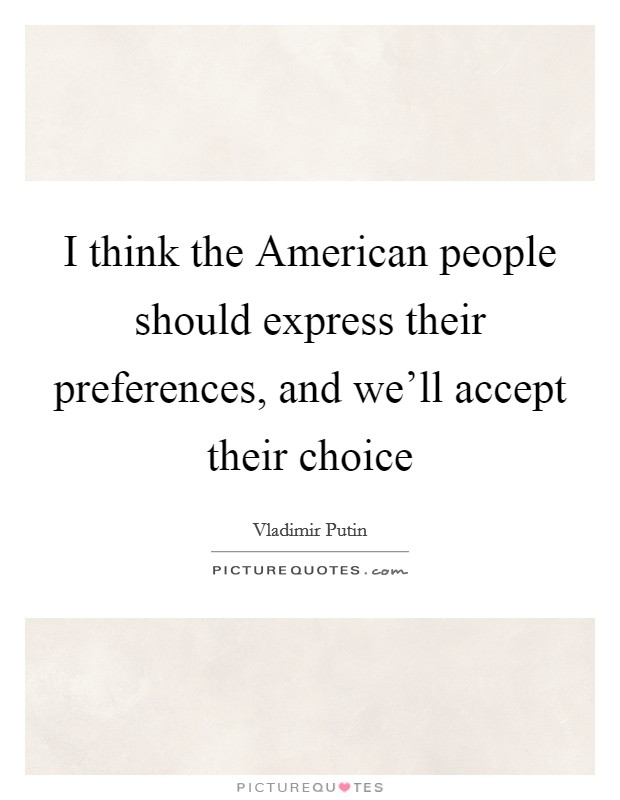 I think the American people should express their preferences, and we'll accept their choice Picture Quote #1