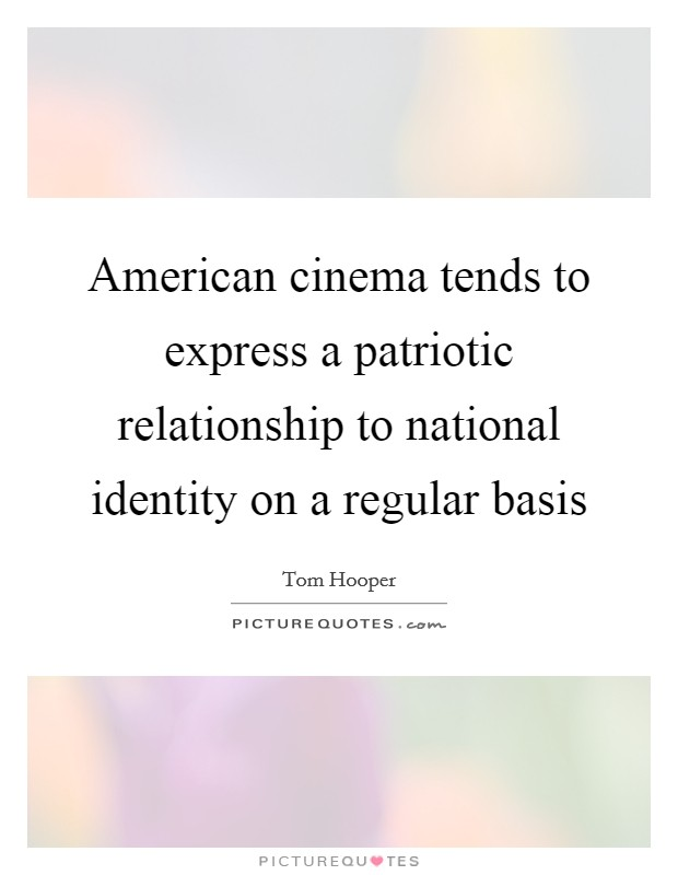 American cinema tends to express a patriotic relationship to national identity on a regular basis Picture Quote #1