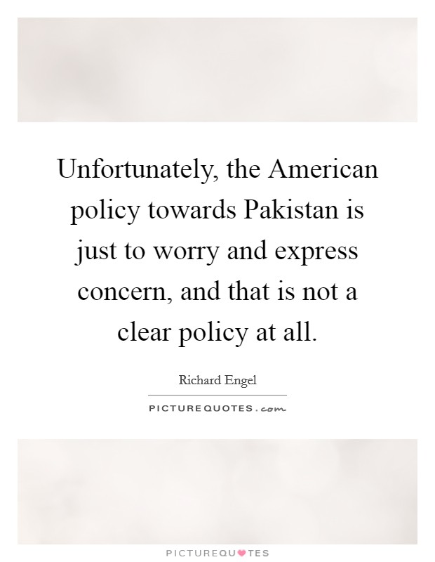 Unfortunately, the American policy towards Pakistan is just to worry and express concern, and that is not a clear policy at all Picture Quote #1