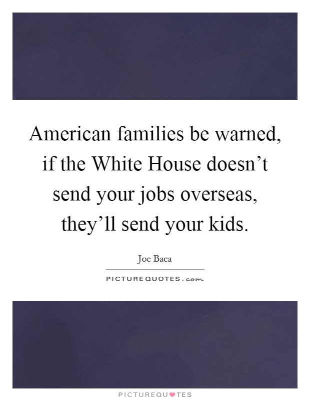 American families be warned, if the White House doesn't send your jobs overseas, they'll send your kids Picture Quote #1