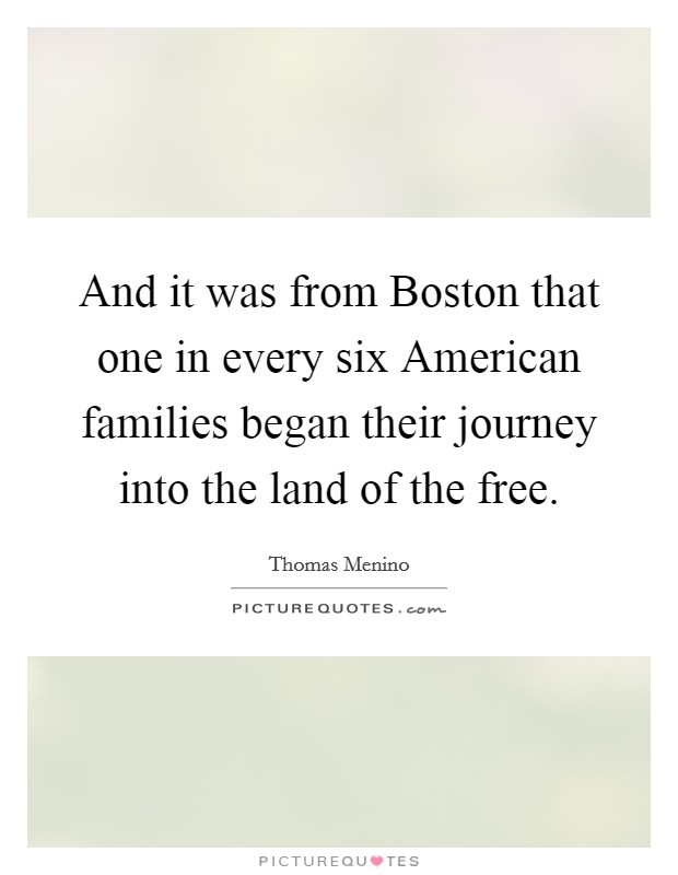 And it was from Boston that one in every six American families began their journey into the land of the free Picture Quote #1