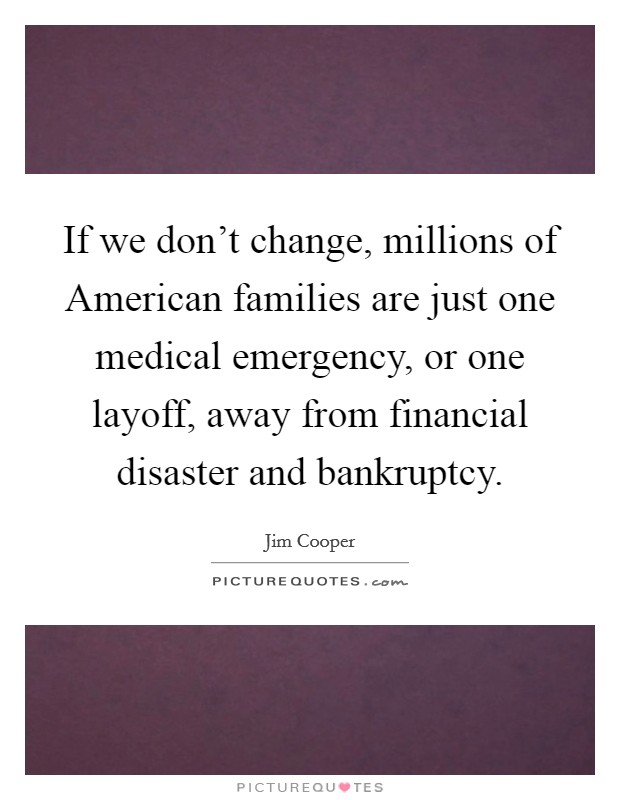If we don't change, millions of American families are just one medical emergency, or one layoff, away from financial disaster and bankruptcy Picture Quote #1