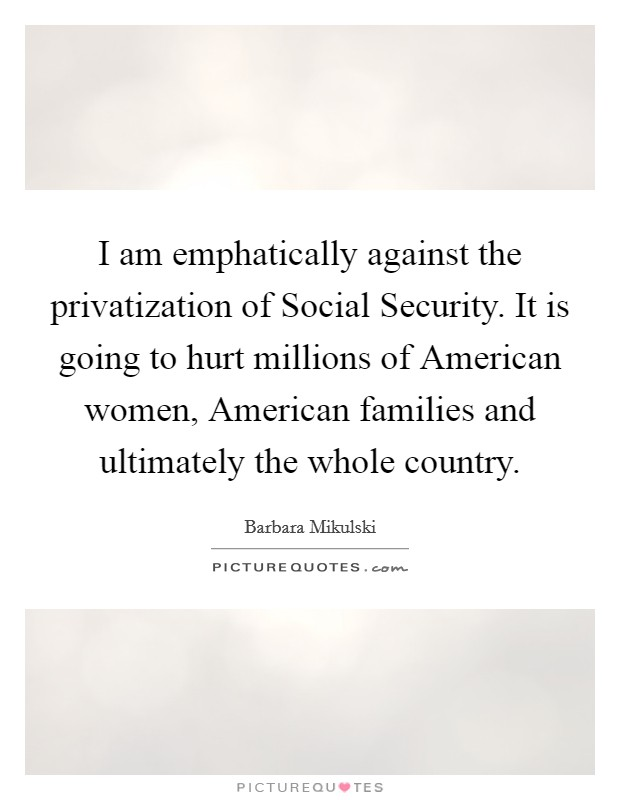 I am emphatically against the privatization of Social Security. It is going to hurt millions of American women, American families and ultimately the whole country Picture Quote #1
