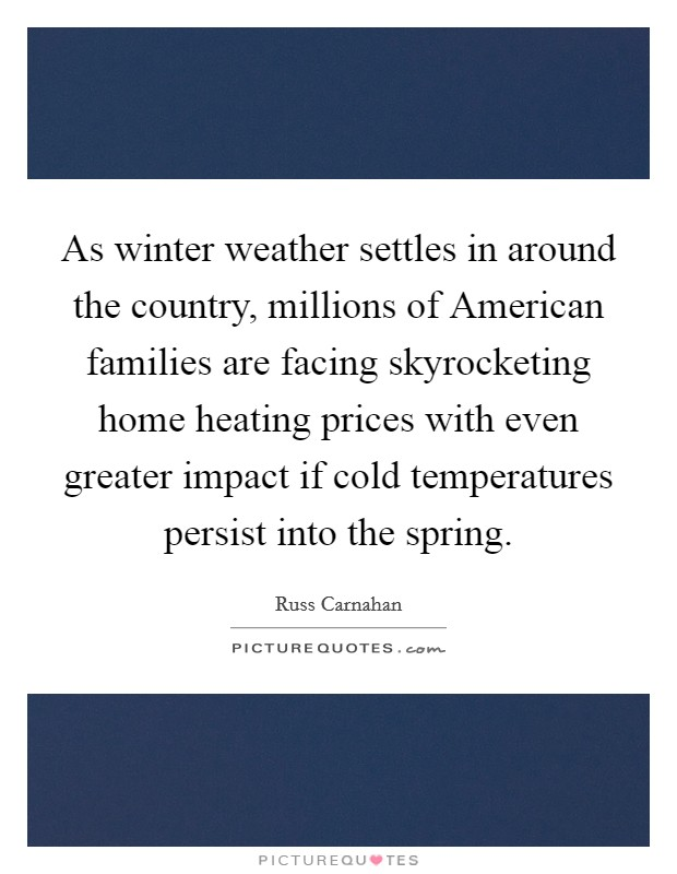 As winter weather settles in around the country, millions of American families are facing skyrocketing home heating prices with even greater impact if cold temperatures persist into the spring Picture Quote #1