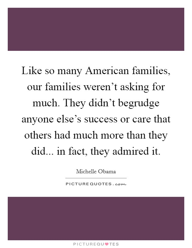 Like so many American families, our families weren't asking for much. They didn't begrudge anyone else's success or care that others had much more than they did... in fact, they admired it Picture Quote #1