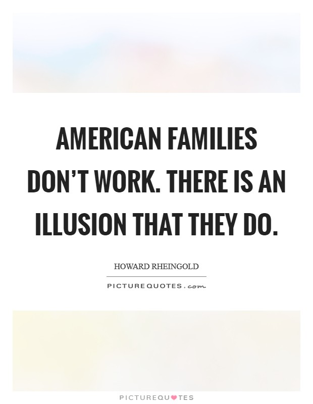 American families don't work. There is an illusion that they do Picture Quote #1