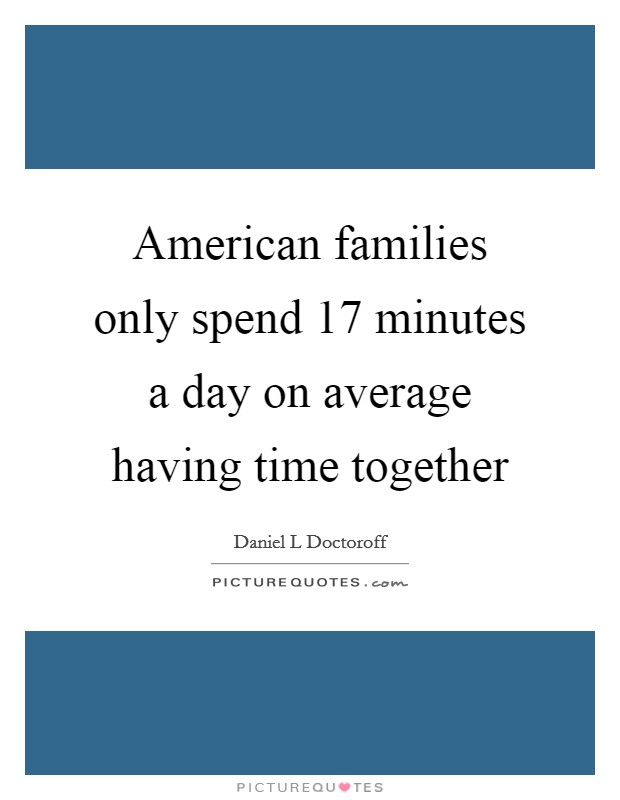 American families only spend 17 minutes a day on average having time together Picture Quote #1