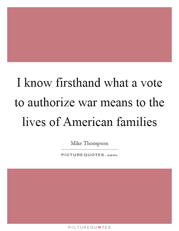 I know firsthand what a vote to authorize war means to the lives of American families Picture Quote #1