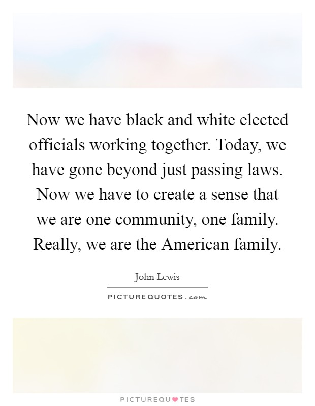 Now we have black and white elected officials working together. Today, we have gone beyond just passing laws. Now we have to create a sense that we are one community, one family. Really, we are the American family Picture Quote #1