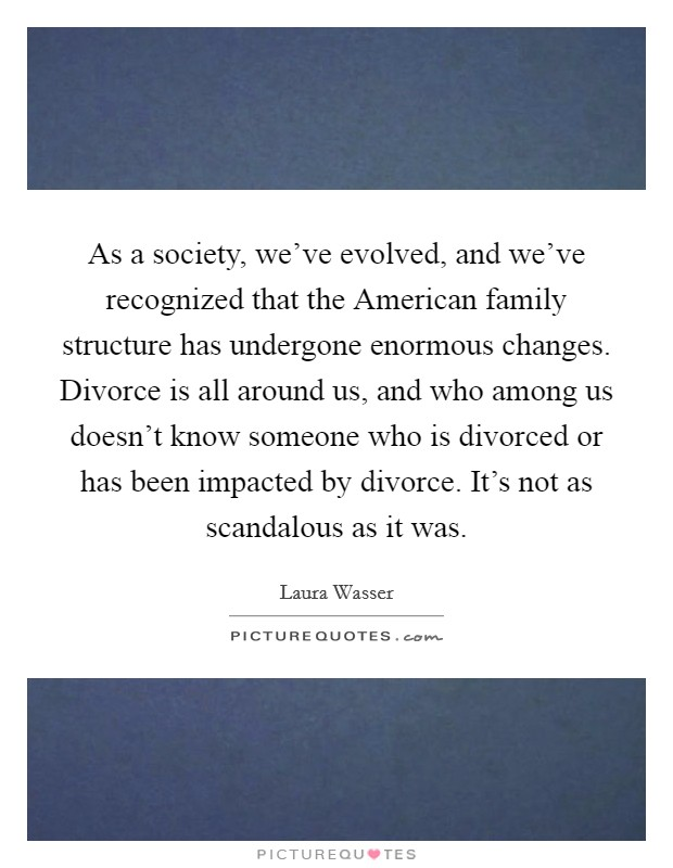 As a society, we've evolved, and we've recognized that the American family structure has undergone enormous changes. Divorce is all around us, and who among us doesn't know someone who is divorced or has been impacted by divorce. It's not as scandalous as it was Picture Quote #1