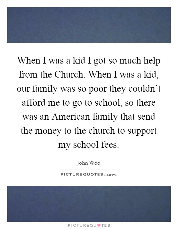 When I was a kid I got so much help from the Church. When I was a kid, our family was so poor they couldn't afford me to go to school, so there was an American family that send the money to the church to support my school fees Picture Quote #1