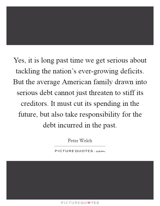 Yes, it is long past time we get serious about tackling the nation's ever-growing deficits. But the average American family drawn into serious debt cannot just threaten to stiff its creditors. It must cut its spending in the future, but also take responsibility for the debt incurred in the past Picture Quote #1