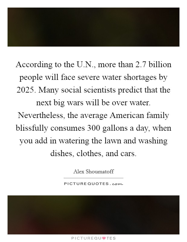 According to the U.N., more than 2.7 billion people will face severe water shortages by 2025. Many social scientists predict that the next big wars will be over water. Nevertheless, the average American family blissfully consumes 300 gallons a day, when you add in watering the lawn and washing dishes, clothes, and cars Picture Quote #1