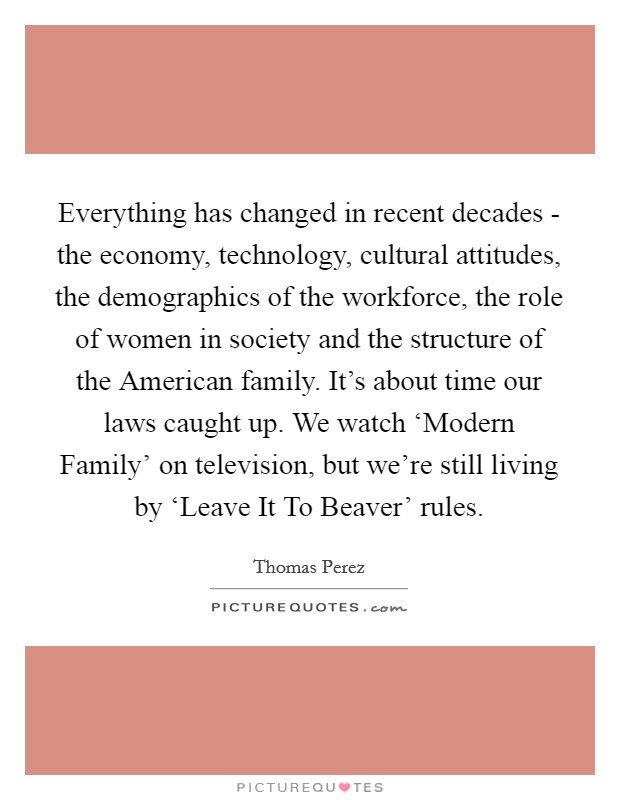 Everything has changed in recent decades - the economy, technology, cultural attitudes, the demographics of the workforce, the role of women in society and the structure of the American family. It's about time our laws caught up. We watch 'Modern Family' on television, but we're still living by 'Leave It To Beaver' rules Picture Quote #1