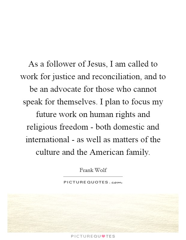As a follower of Jesus, I am called to work for justice and reconciliation, and to be an advocate for those who cannot speak for themselves. I plan to focus my future work on human rights and religious freedom - both domestic and international - as well as matters of the culture and the American family Picture Quote #1