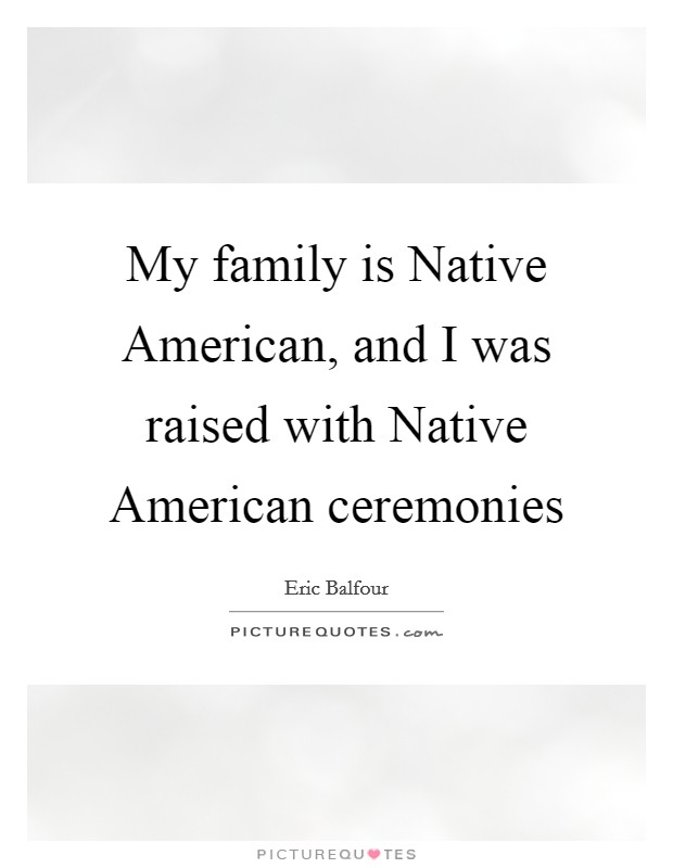 My family is Native American, and I was raised with Native American ceremonies Picture Quote #1