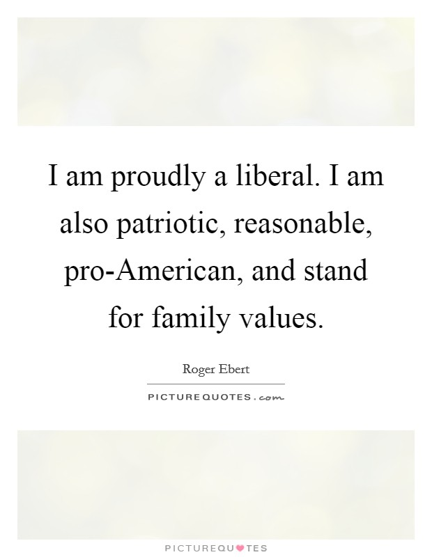 I am proudly a liberal. I am also patriotic, reasonable, pro-American, and stand for family values Picture Quote #1