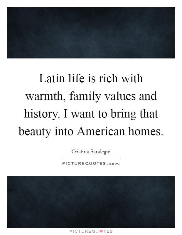 Latin life is rich with warmth, family values and history. I want to bring that beauty into American homes. Picture Quote #1