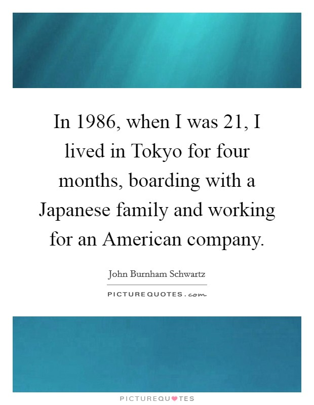 In 1986, when I was 21, I lived in Tokyo for four months, boarding with a Japanese family and working for an American company Picture Quote #1