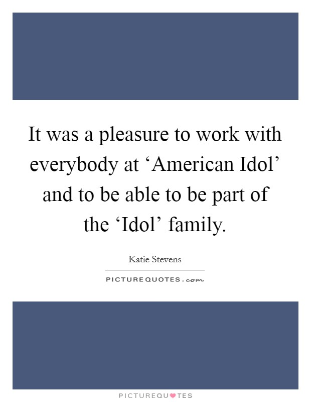 It was a pleasure to work with everybody at 'American Idol' and to be able to be part of the 'Idol' family Picture Quote #1