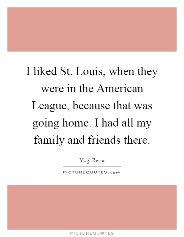 I liked St. Louis, when they were in the American League, because that was going home. I had all my family and friends there Picture Quote #1